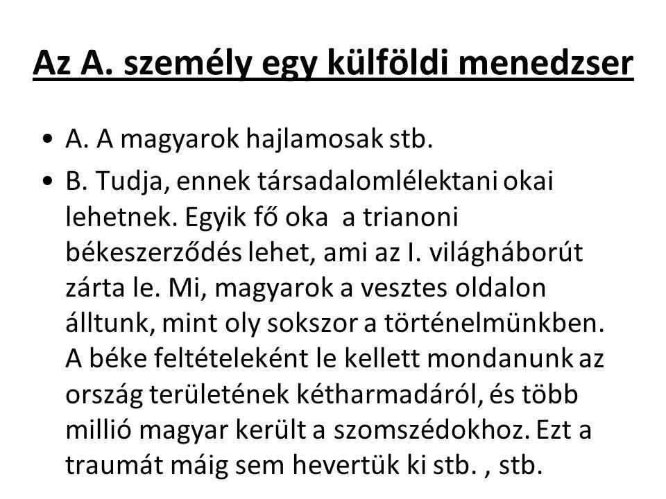 Az A. személy egy külföldi menedzser A. A magyarok hajlamosak stb. B. Tudja, ennek társadalomlélektani okai lehetnek. Egyik fő oka a trianoni békeszer