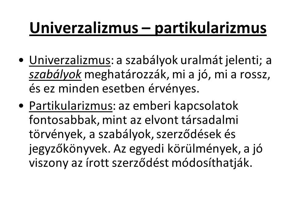 Univerzalizmus – partikularizmus Univerzalizmus: a szabályok uralmát jelenti; a szabályok meghatározzák, mi a jó, mi a rossz, és ez minden esetben érvényes.