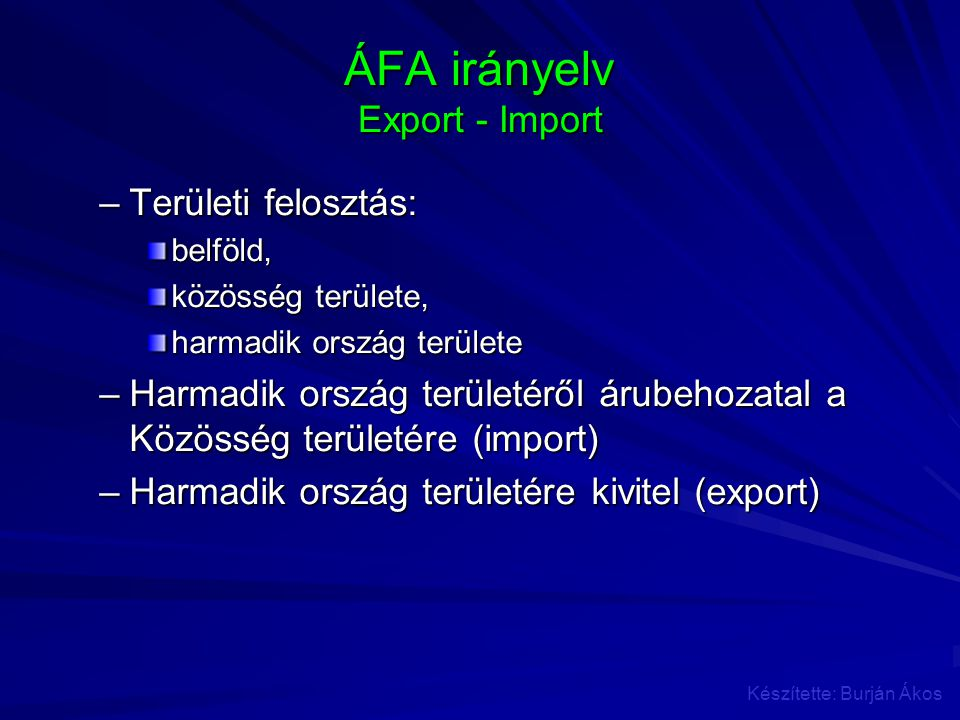 ÁFA irányelv Export - Import –Területi felosztás: belföld, közösség területe, harmadik ország területe –Harmadik ország területéről árubehozatal a Köz