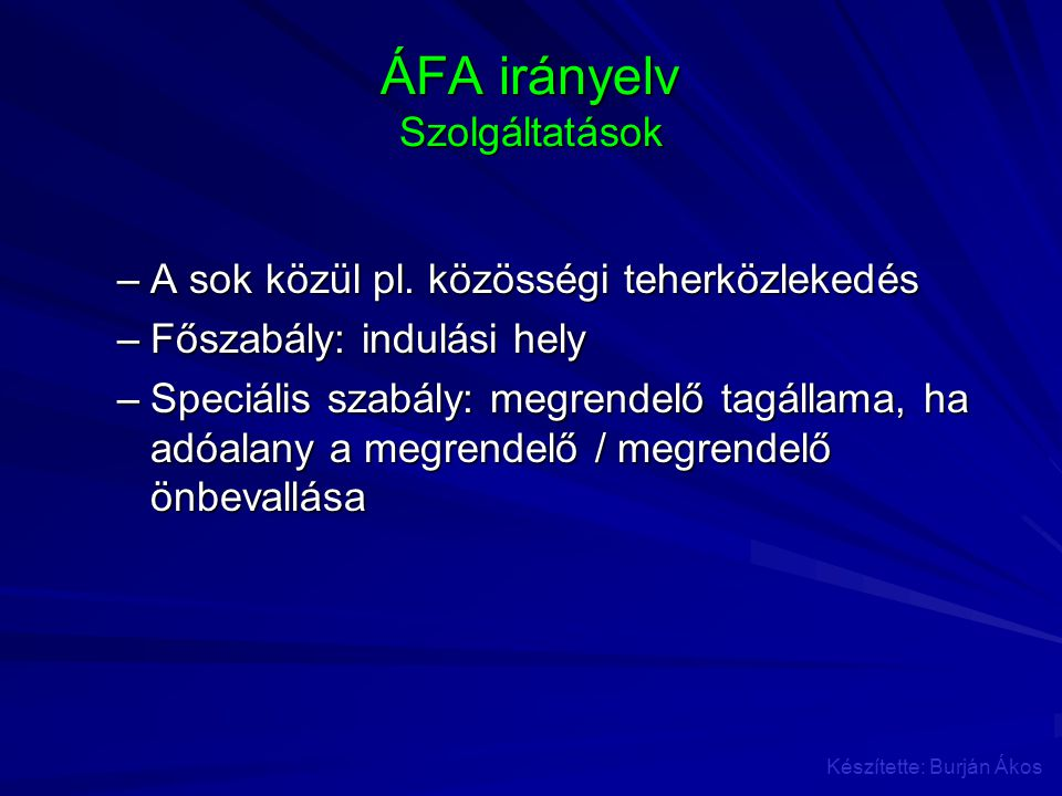 ÁFA irányelv Szolgáltatások –A sok közül pl. közösségi teherközlekedés –Főszabály: indulási hely –Speciális szabály: megrendelő tagállama, ha adóalany