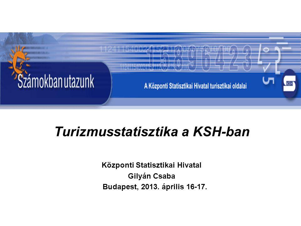 Turizmusstatisztika a KSH-ban Központi Statisztikai Hivatal Gilyán Csaba Budapest, 2013. április 16-17.