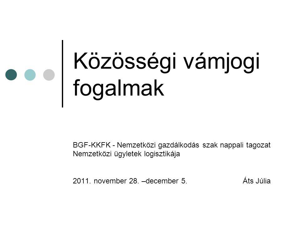 Közösségi vámjogi fogalmak BGF-KKFK - Nemzetközi gazdálkodás szak nappali tagozat Nemzetközi ügyletek logisztikája 2011. november 28. –december 5. Áts