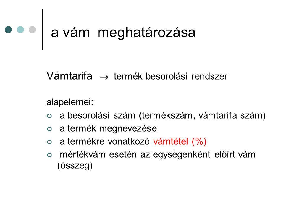 a vám meghatározása Vámtarifa  termék besorolási rendszer alapelemei: a besorolási szám (termékszám, vámtarifa szám) a termék megnevezése a termékre vonatkozó vámtétel (%) mértékvám esetén az egységenként előírt vám (összeg)