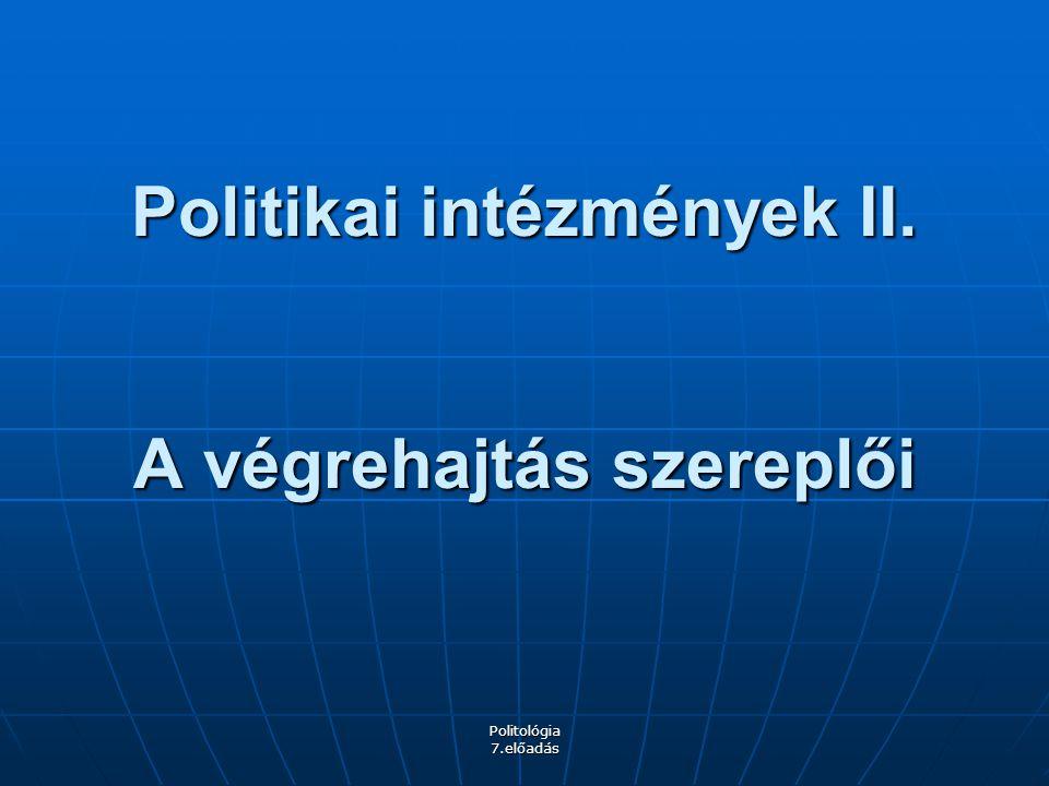 Politológia 7.előadás Politikai intézmények II. A végrehajtás szereplői