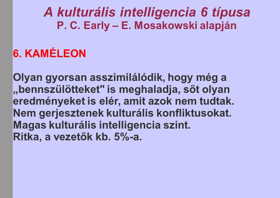 """A kulturális intelligencia 6 típusa P. C. Early – E. Mosakowski alapján 6. KAMÉLEON Olyan gyorsan asszimilálódik, hogy még a """"bennszülötteket"""