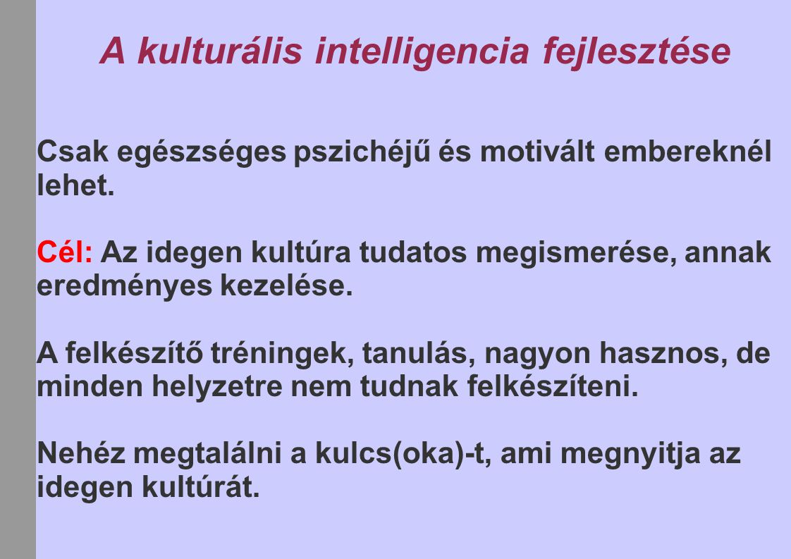 A kulturális intelligencia fejlesztése Csak egészséges pszichéjű és motivált embereknél lehet. Cél: Az idegen kultúra tudatos megismerése, annak eredm