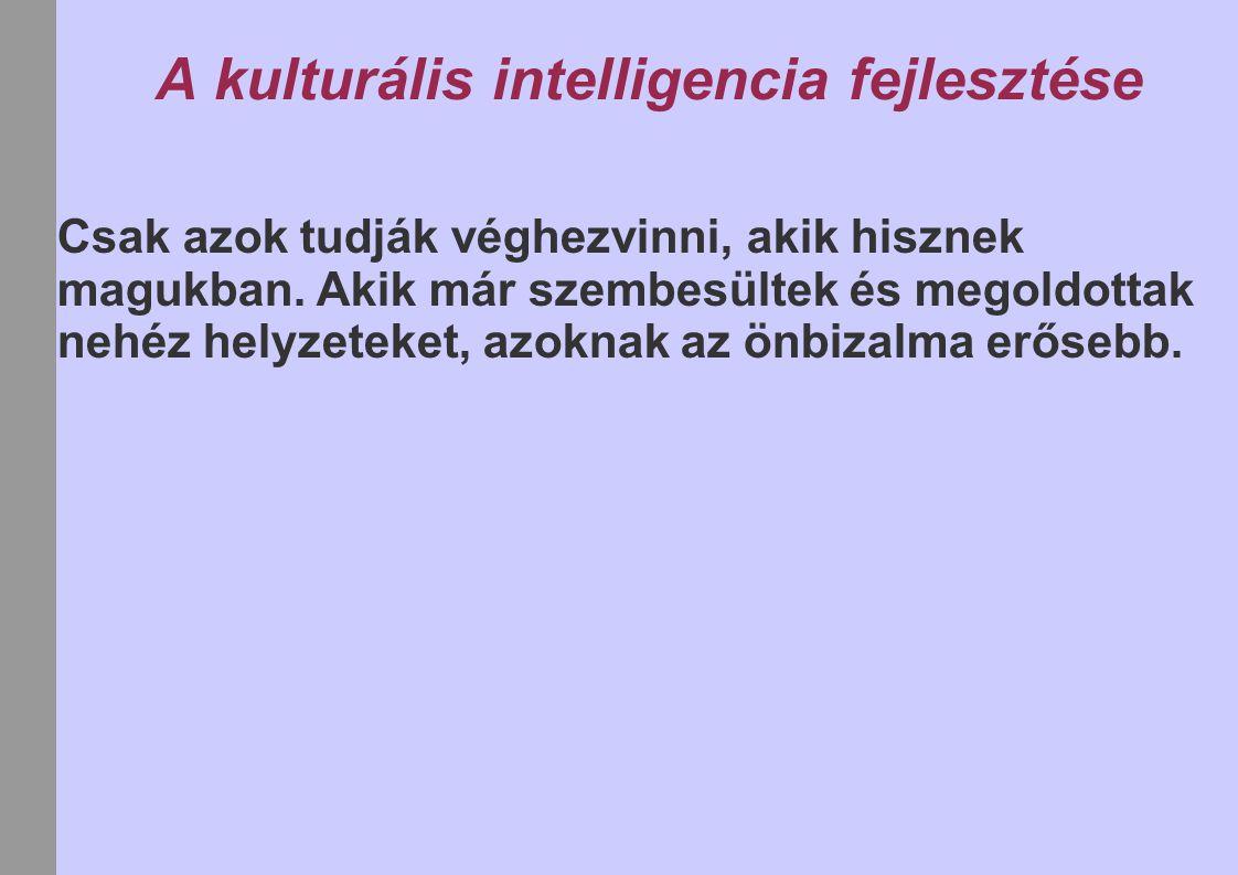 A kulturális intelligencia fejlesztése Csak azok tudják véghezvinni, akik hisznek magukban. Akik már szembesültek és megoldottak nehéz helyzeteket, az