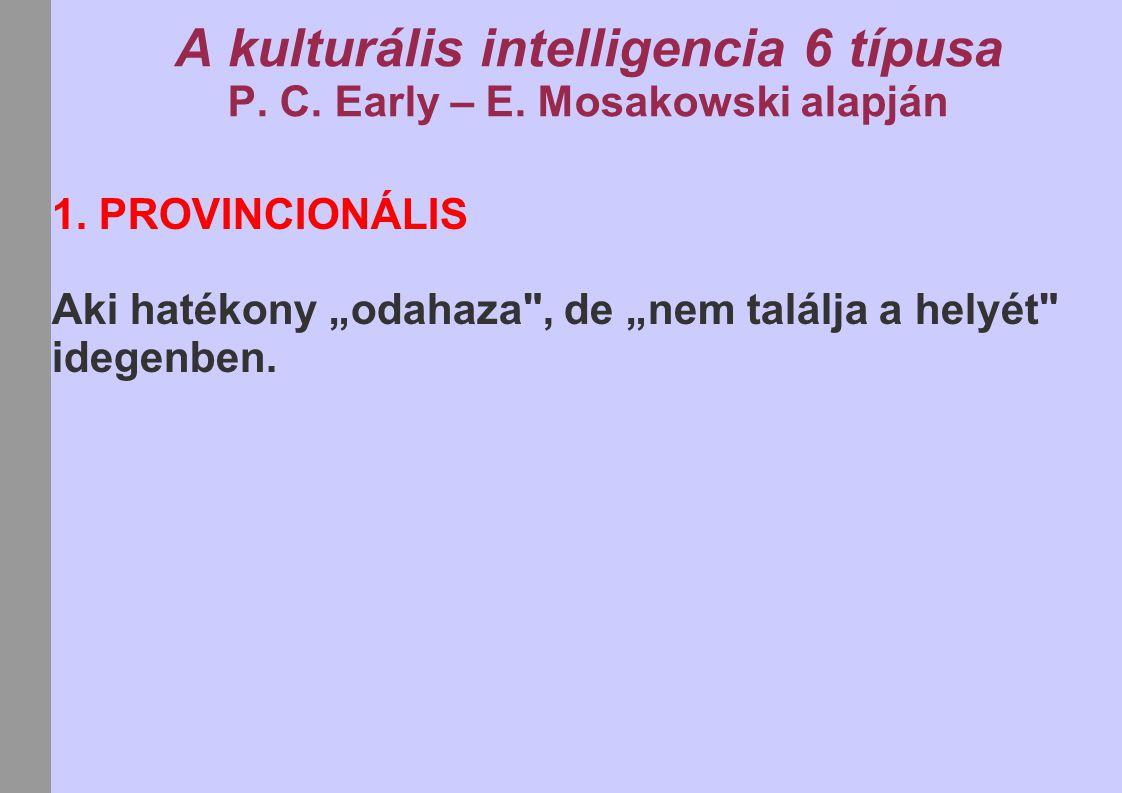 """A kulturális intelligencia 6 típusa P. C. Early – E. Mosakowski alapján 1. PROVINCIONÁLIS Aki hatékony """"odahaza"""