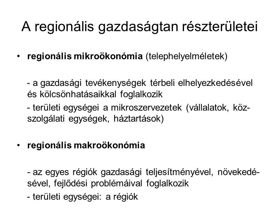A regionális gazdaságtan részterületei regionális mikroökonómia (telephelyelméletek) - a gazdasági tevékenységek térbeli elhelyezkedésével és kölcsönhatásaikkal foglalkozik - területi egységei a mikroszervezetek (vállalatok, köz- szolgálati egységek, háztartások) regionális makroökonómia - az egyes régiók gazdasági teljesítményével, növekedé- sével, fejlődési problémáival foglalkozik - területi egységei: a régiók