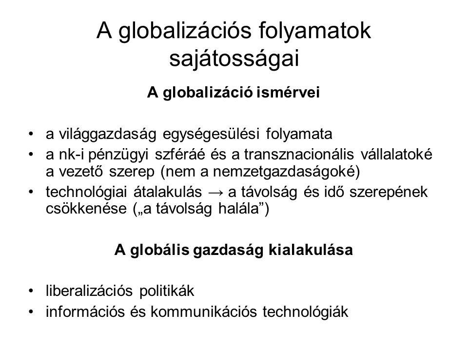 """A globalizációs folyamatok sajátosságai A globalizáció ismérvei a világgazdaság egységesülési folyamata a nk-i pénzügyi szféráé és a transznacionális vállalatoké a vezető szerep (nem a nemzetgazdaságoké) technológiai átalakulás → a távolság és idő szerepének csökkenése (""""a távolság halála ) A globális gazdaság kialakulása liberalizációs politikák információs és kommunikációs technológiák"""
