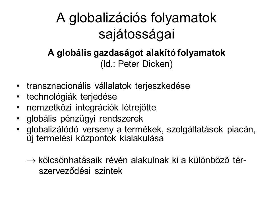 A globalizációs folyamatok sajátosságai A globális gazdaságot alakító folyamatok (ld.: Peter Dicken) transznacionális vállalatok terjeszkedése technológiák terjedése nemzetközi integrációk létrejötte globális pénzügyi rendszerek globalizálódó verseny a termékek, szolgáltatások piacán, új termelési központok kialakulása → kölcsönhatásaik révén alakulnak ki a különböző tér- szerveződési szintek