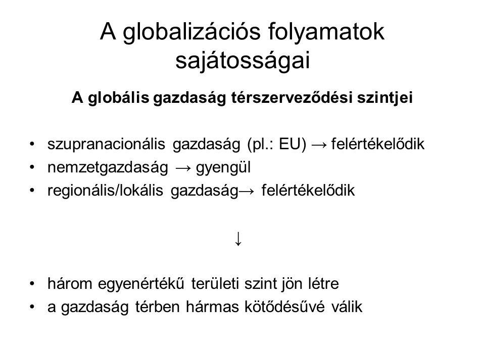 A globalizációs folyamatok sajátosságai A globális gazdaság térszerveződési szintjei szupranacionális gazdaság (pl.: EU) → felértékelődik nemzetgazdaság → gyengül regionális/lokális gazdaság→ felértékelődik ↓ három egyenértékű területi szint jön létre a gazdaság térben hármas kötődésűvé válik