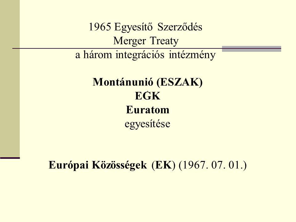1965 Egyesítő Szerződés Merger Treaty a három integrációs intézmény Montánunió (ESZAK) EGK Euratom egyesítése Európai Közösségek (EK) (1967. 07. 01.).