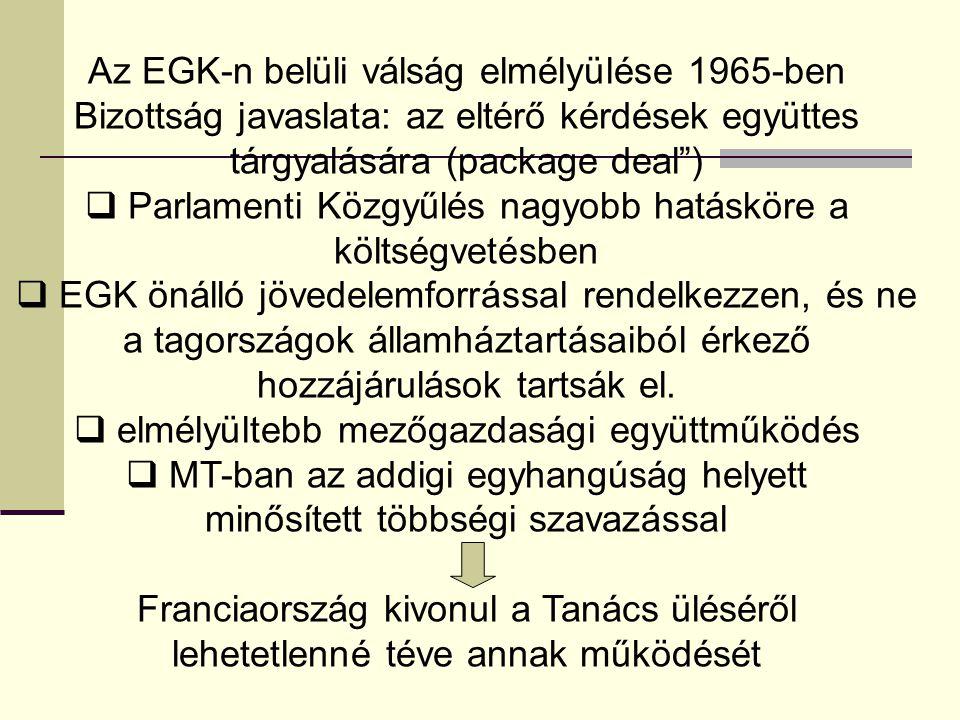 Az EGK-n belüli válság elmélyülése 1965-ben Bizottság javaslata: az eltérő kérdések együttes tárgyalására (package deal )  Parlamenti Közgyűlés nagyobb hatásköre a költségvetésben  EGK önálló jövedelemforrással rendelkezzen, és ne a tagországok államháztartásaiból érkező hozzájárulások tartsák el.