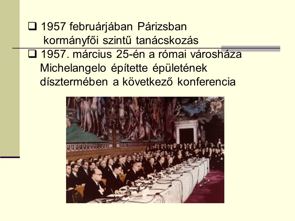  1957 februárjában Párizsban kormányfői szintű tanácskozás  1957. március 25-én a római városháza Michelangelo építette épületének dísztermében a kö