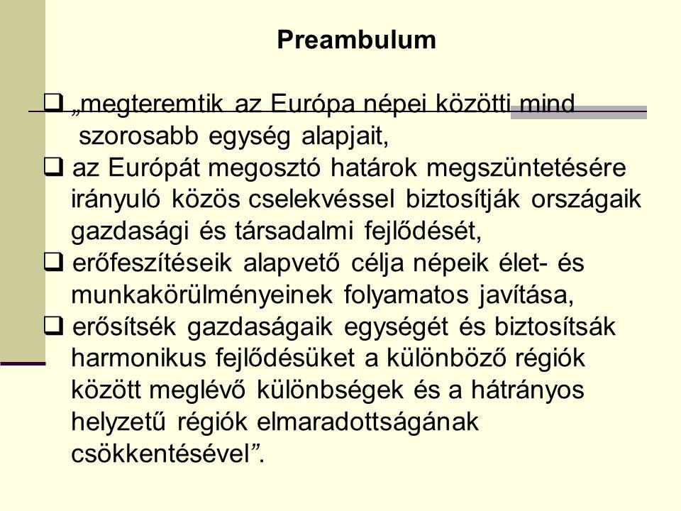 """Preambulum  """"megteremtik az Európa népei közötti mind szorosabb egység alapjait,  az Európát megosztó határok megszüntetésére irányuló közös cselekvéssel biztosítják országaik gazdasági és társadalmi fejlődését,  erőfeszítéseik alapvető célja népeik élet- és munkakörülményeinek folyamatos javítása,  erősítsék gazdaságaik egységét és biztosítsák harmonikus fejlődésüket a különböző régiók között meglévő különbségek és a hátrányos helyzetű régiók elmaradottságának csökkentésével ."""