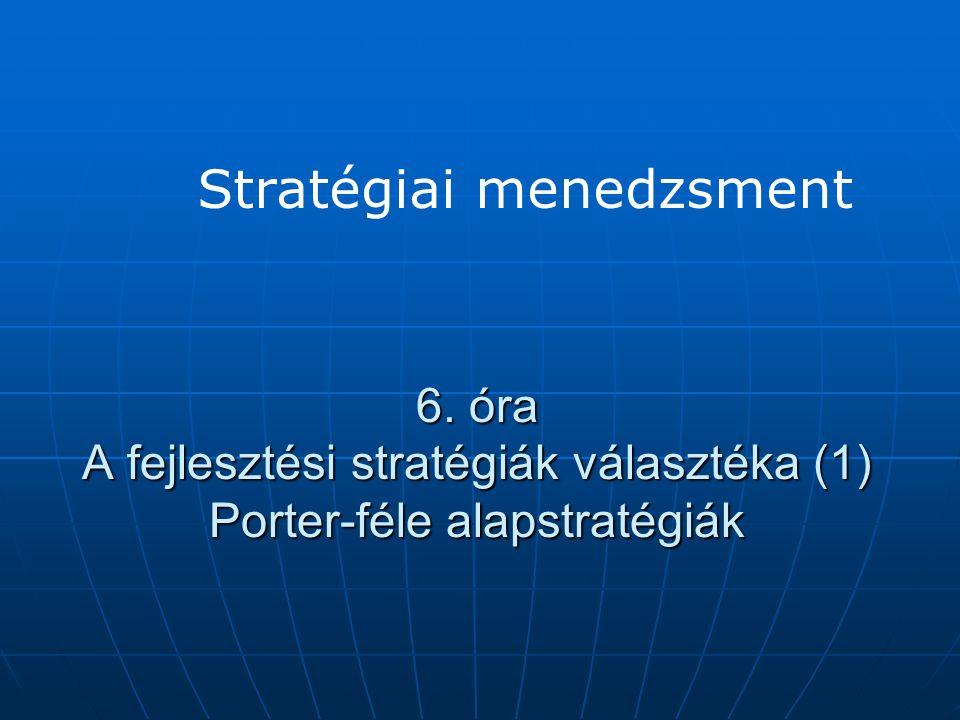 6. óra A fejlesztési stratégiák választéka (1) Porter-féle alapstratégiák Stratégiai menedzsment