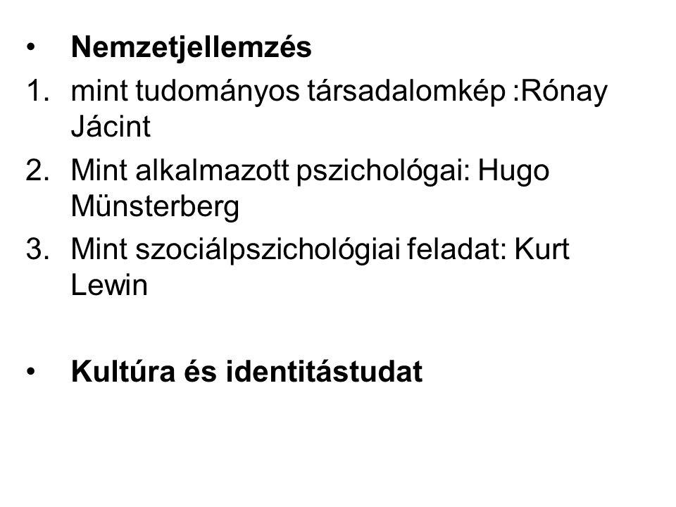 Nemzetjellemzés 1.mint tudományos társadalomkép :Rónay Jácint 2.Mint alkalmazott pszichológai: Hugo Münsterberg 3.Mint szociálpszichológiai feladat: Kurt Lewin Kultúra és identitástudat