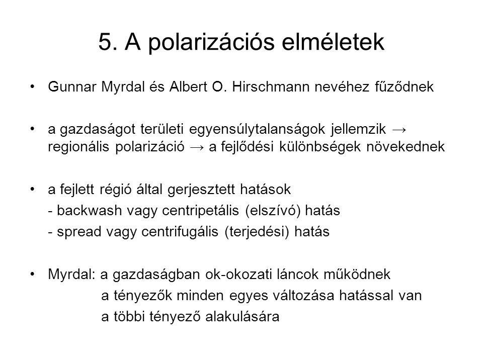 5. A polarizációs elméletek Gunnar Myrdal és Albert O. Hirschmann nevéhez fűződnek a gazdaságot területi egyensúlytalanságok jellemzik → regionális po
