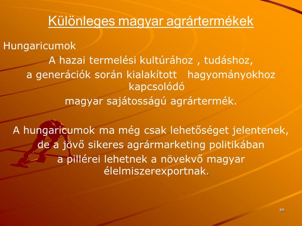 19 Különleges magyar agrártermékek Hungaricumok A hazai termelési kultúrához, tudáshoz, a generációk során kialakított hagyományokhoz kapcsolódó magya