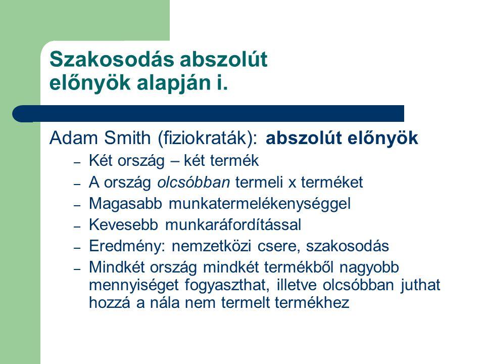 Szakosodás abszolút előnyök alapján i. Adam Smith (fiziokraták): abszolút előnyök – Két ország – két termék – A ország olcsóbban termeli x terméket –