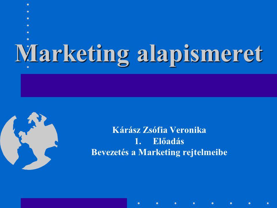 Marketing alapismeret Kárász Zsófia Veronika 1.Előadás Bevezetés a Marketing rejtelmeibe