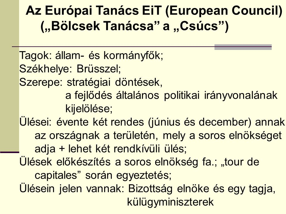 """Az Európai Tanács EiT (European Council) (""""Bölcsek Tanácsa a """"Csúcs ) Tagok: állam- és kormányfők; Székhelye: Brüsszel; Szerepe: stratégiai döntések, a fejlődés általános politikai irányvonalának kijelölése; Ülései: évente két rendes (június és december) annak az országnak a területén, mely a soros elnökséget adja + lehet két rendkívüli ülés; Ülések előkészítés a soros elnökség fa.; """"tour de capitales során egyeztetés; Ülésein jelen vannak: Bizottság elnöke és egy tagja, külügyminiszterek"""