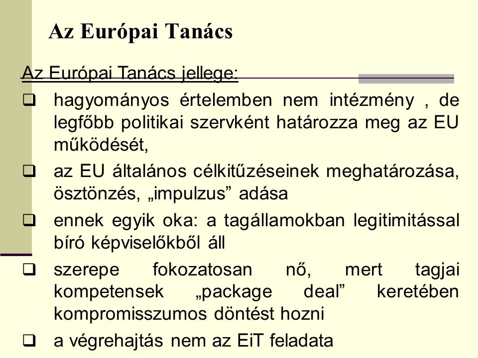 """Az Európai Tanács Az Európai Tanács jellege:  hagyományos értelemben nem intézmény, de legfőbb politikai szervként határozza meg az EU működését,  az EU általános célkitűzéseinek meghatározása, ösztönzés, """"impulzus adása  ennek egyik oka: a tagállamokban legitimitással bíró képviselőkből áll  szerepe fokozatosan nő, mert tagjai kompetensek """"package deal keretében kompromisszumos döntést hozni  a végrehajtás nem az EiT feladata"""