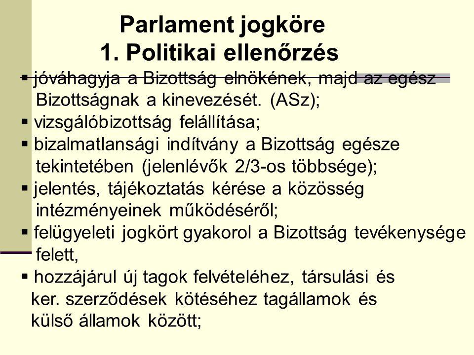 Parlament jogköre 1. Politikai ellenőrzés  jóváhagyja a Bizottság elnökének, majd az egész Bizottságnak a kinevezését. (ASz);  vizsgálóbizottság fel