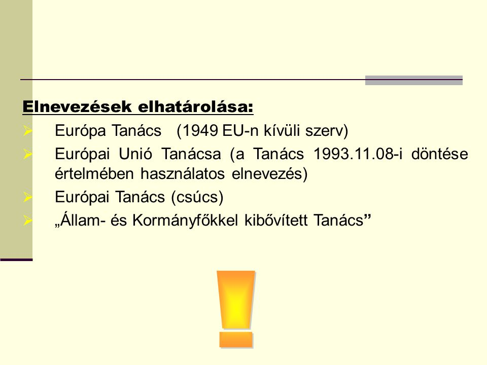Elnevezések elhatárolása:  Európa Tanács (1949 EU-n kívüli szerv)  Európai Unió Tanácsa (a Tanács 1993.11.08-i döntése értelmében használatos elneve