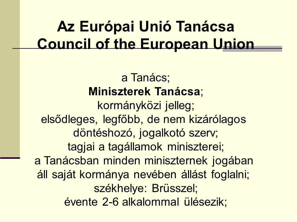 Az Európai Unió Tanácsa Council of the European Union a Tanács; Miniszterek Tanácsa; kormányközi jelleg; elsődleges, legfőbb, de nem kizárólagos döntéshozó, jogalkotó szerv; tagjai a tagállamok miniszterei; a Tanácsban minden miniszternek jogában áll saját kormánya nevében állást foglalni; székhelye: Brüsszel; évente 2-6 alkalommal ülésezik;
