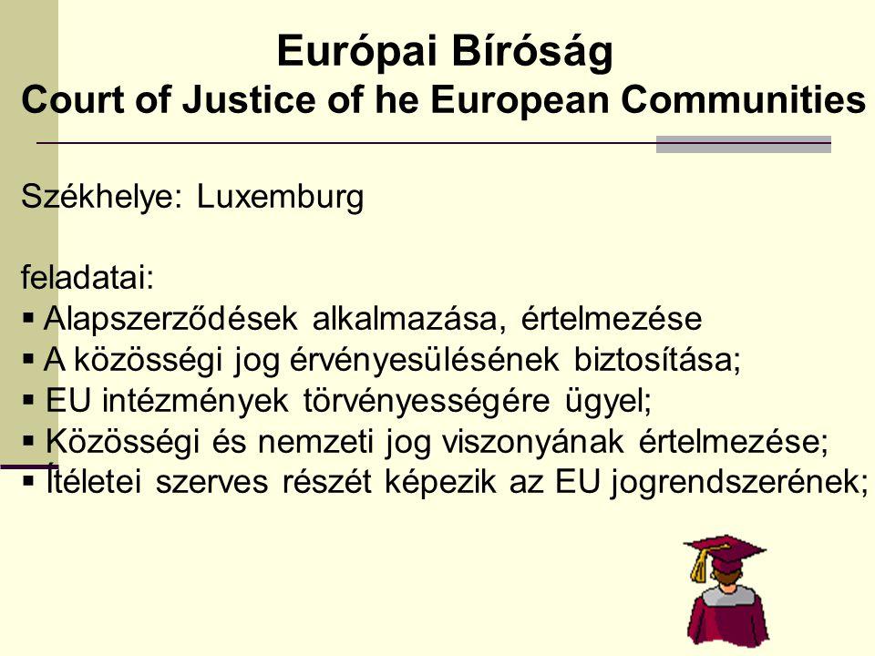 Court of Justice of he European Communities Székhelye: Luxemburg feladatai:  Alapszerződések alkalmazása, értelmezése  A közösségi jog érvényesülésének biztosítása;  EU intézmények törvényességére ügyel;  Közösségi és nemzeti jog viszonyának értelmezése;  Ítéletei szerves részét képezik az EU jogrendszerének;