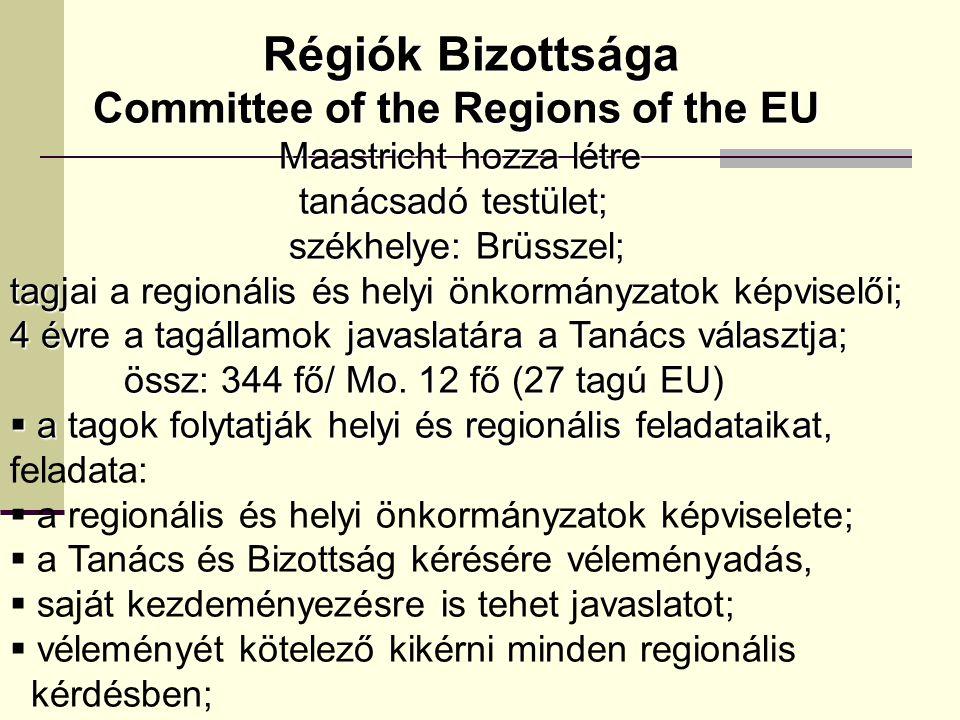 Régiók Bizottsága Régiók Bizottsága Committee of the Regions of the EU Committee of the Regions of the EU Maastricht hozza létre Maastricht hozza létre tanácsadó testület; tanácsadó testület; székhelye: Brüsszel; székhelye: Brüsszel; tagjai a regionális és helyi önkormányzatok képviselői; 4 évre a tagállamok javaslatára a Tanács választja; össz: 344 fő/ Mo.
