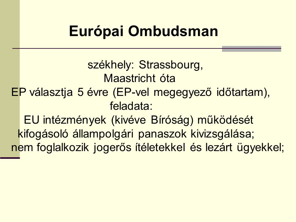 Európai Ombudsman székhely: Strassbourg, Maastricht óta EP választja 5 évre (EP-vel megegyező időtartam), feladata: EU intézmények (kivéve Bíróság) működését kifogásoló állampolgári panaszok kivizsgálása; nem foglalkozik jogerős ítéletekkel és lezárt ügyekkel;