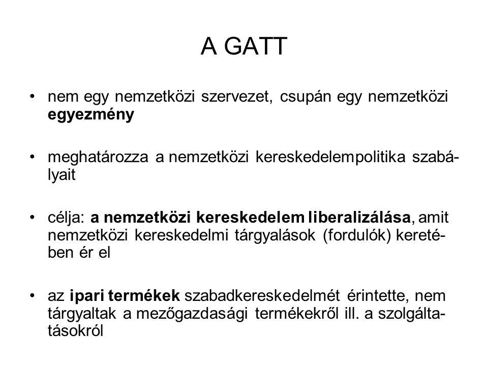 A GATT nem egy nemzetközi szervezet, csupán egy nemzetközi egyezmény meghatározza a nemzetközi kereskedelempolitika szabá- lyait célja: a nemzetközi k
