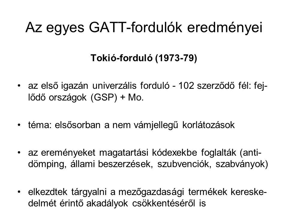 Az egyes GATT-fordulók eredményei Tokió-forduló (1973-79) az első igazán univerzális forduló - 102 szerződő fél: fej- lődő országok (GSP) + Mo. téma: