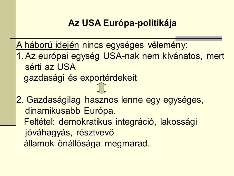 Az USA Európa-politikája A háború idején nincs egységes vélemény: 1.Az európai egység USA-nak nem kívánatos, mert sérti az USA gazdasági és exportérdekeit 2.