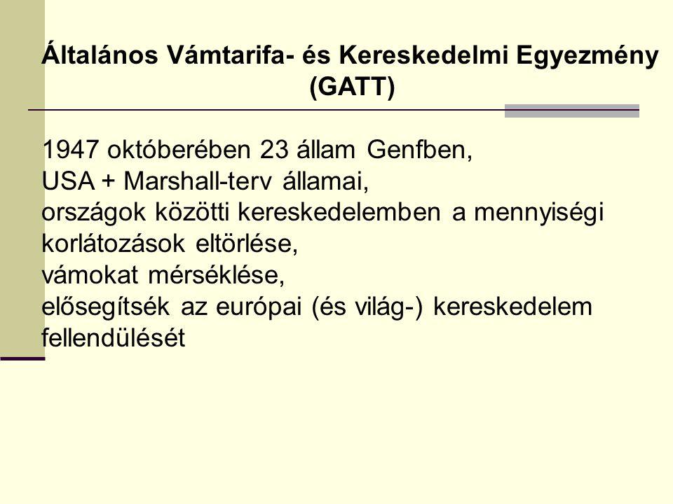 Általános Vámtarifa- és Kereskedelmi Egyezmény (GATT) 1947 októberében 23 állam Genfben, USA + Marshall-terv államai, országok közötti kereskedelemben a mennyiségi korlátozások eltörlése, vámokat mérséklése, elősegítsék az európai (és világ-) kereskedelem fellendülését
