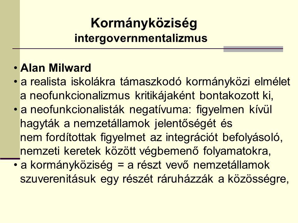 Kormányköziség intergovernmentalizmus Alan Milward a realista iskolákra támaszkodó kormányközi elmélet a neofunkcionalizmus kritikájaként bontakozott ki, a neofunkcionalisták negatívuma: figyelmen kívül hagyták a nemzetállamok jelentőségét és nem fordítottak figyelmet az integrációt befolyásoló, nemzeti keretek között végbemenő folyamatokra, a kormányköziség = a részt vevő nemzetállamok szuverenitásuk egy részét ráruházzák a közösségre,
