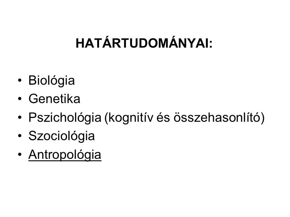 HATÁRTUDOMÁNYAI: Biológia Genetika Pszichológia (kognitív és összehasonlító) Szociológia Antropológia