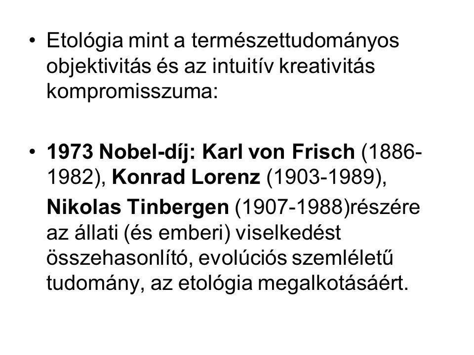 Etológia mint a természettudományos objektivitás és az intuitív kreativitás kompromisszuma: 1973 Nobel-díj: Karl von Frisch (1886- 1982), Konrad Lorenz (1903-1989), Nikolas Tinbergen (1907-1988)részére az állati (és emberi) viselkedést összehasonlító, evolúciós szemléletű tudomány, az etológia megalkotásáért.