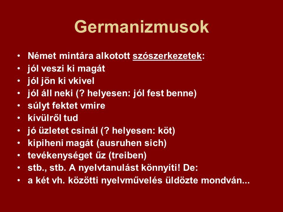 Germanizmusok Német mintára alkotott szószerkezetek: jól veszi ki magát jól jön ki vkivel jól áll neki (? helyesen: jól fest benne) súlyt fektet vmire