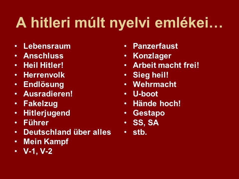 A hitleri múlt nyelvi emlékei… Lebensraum Anschluss Heil Hitler! Herrenvolk Endlösung Ausradieren! Fakelzug Hitlerjugend Führer Deutschland über alles