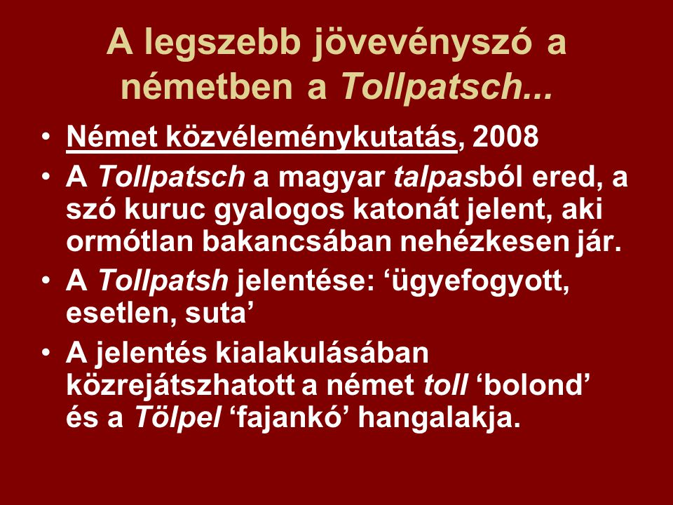 A legszebb jövevényszó a németben a Tollpatsch... Német közvéleménykutatás, 2008 A Tollpatsch a magyar talpasból ered, a szó kuruc gyalogos katonát je
