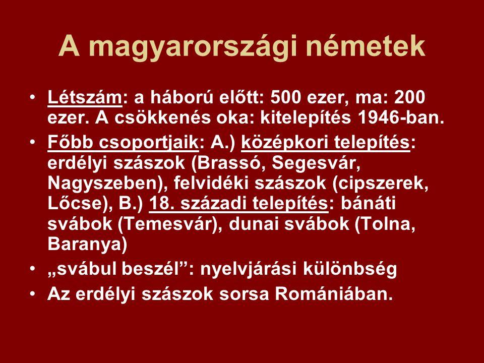 A magyarországi németek Létszám: a háború előtt: 500 ezer, ma: 200 ezer. A csökkenés oka: kitelepítés 1946-ban. Főbb csoportjaik: A.) középkori telepí