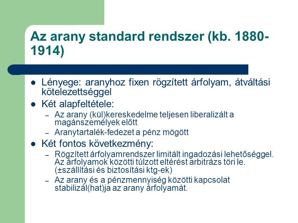 Az arany standard rendszer (kb. 1880- 1914) Lényege: aranyhoz fixen rögzített árfolyam, átváltási kötelezettséggel Két alapfeltétele: – Az arany (kül)