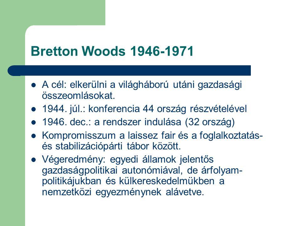 Bretton Woods 1946-1971 A cél: elkerülni a világháború utáni gazdasági összeomlásokat. 1944. júl.: konferencia 44 ország részvételével 1946. dec.: a r