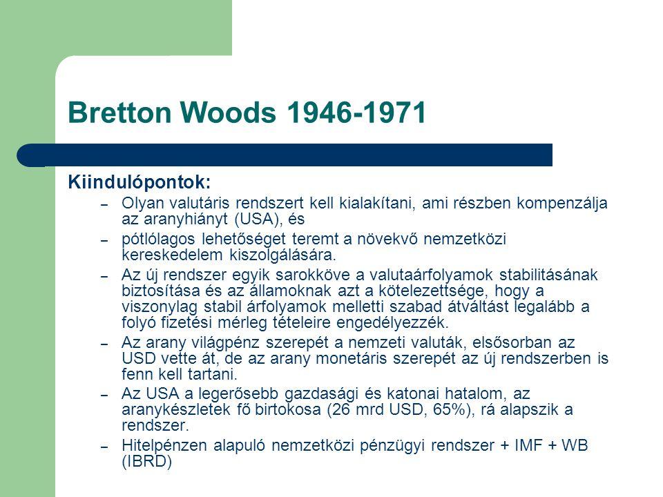 Bretton Woods 1946-1971 Kiindulópontok: – Olyan valutáris rendszert kell kialakítani, ami részben kompenzálja az aranyhiányt (USA), és – pótlólagos lehetőséget teremt a növekvő nemzetközi kereskedelem kiszolgálására.