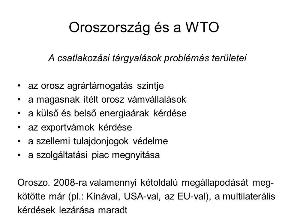 Oroszország és a WTO A csatlakozási tárgyalások problémás területei az orosz agrártámogatás szintje a magasnak ítélt orosz vámvállalások a külső és belső energiaárak kérdése az exportvámok kérdése a szellemi tulajdonjogok védelme a szolgáltatási piac megnyitása Oroszo.