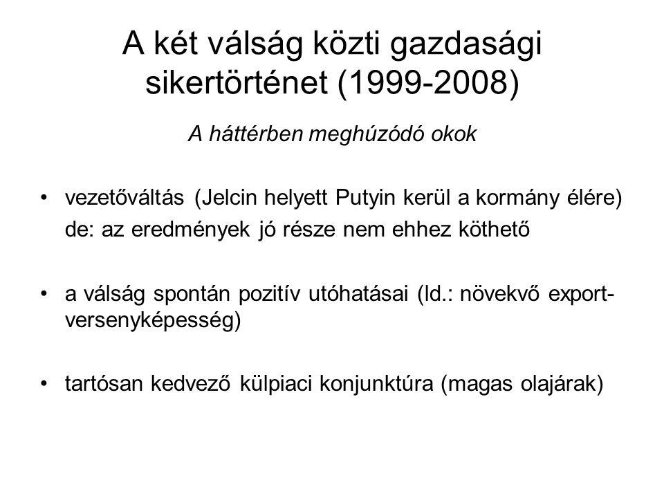 A két válság közti gazdasági sikertörténet (1999-2008) A háttérben meghúzódó okok vezetőváltás (Jelcin helyett Putyin kerül a kormány élére) de: az eredmények jó része nem ehhez köthető a válság spontán pozitív utóhatásai (ld.: növekvő export- versenyképesség) tartósan kedvező külpiaci konjunktúra (magas olajárak)